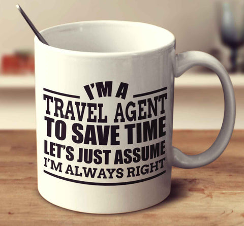 I'm A Travel Agent To Save Time Let's Just Assume I'm Always Right