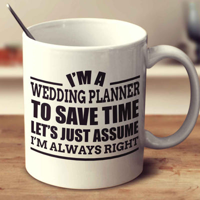 I'm A Wedding Planner To Save Time Let's Just Assume I'm Always Right