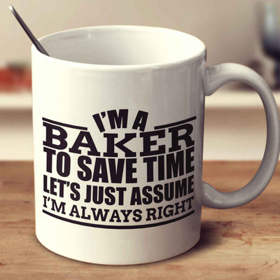 I'm A Baker To Save Time Let's Just Assume I'm Always Right