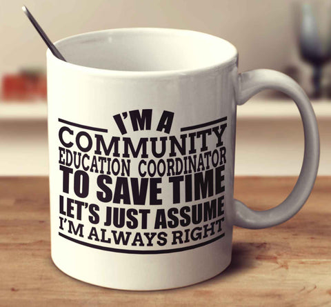 I'm A Community Education Co Ordinator To Save Time Let's Just Assume I'm Always Right