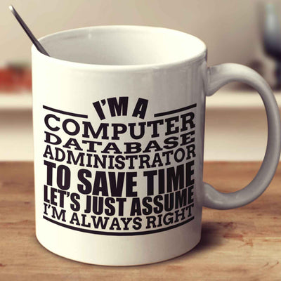 I'm A Computer Database Administrator To Save Time Let's Just Assume I'm Always Right
