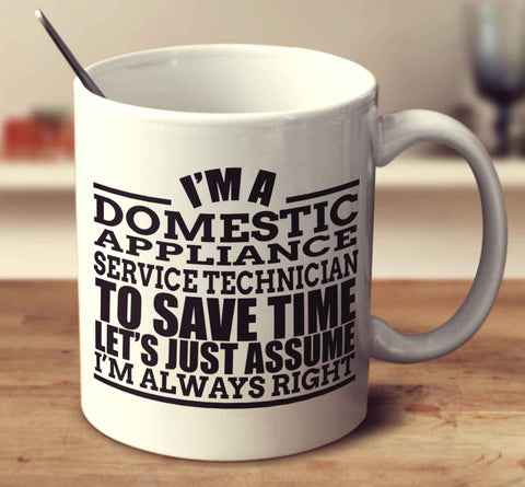 I'm A Domestic Appliance Service Technician To Save Time Let's Just Assume I'm Always Right