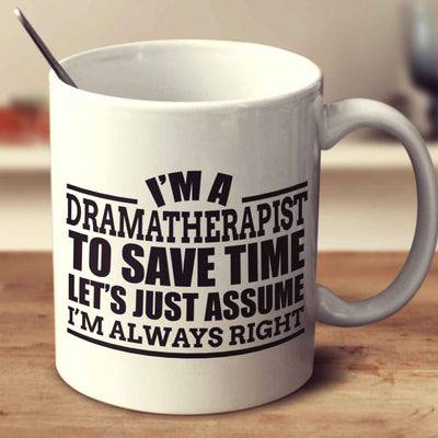 I'm A Dramatherapist To Save Time Let's Just Assume I'm Always Right