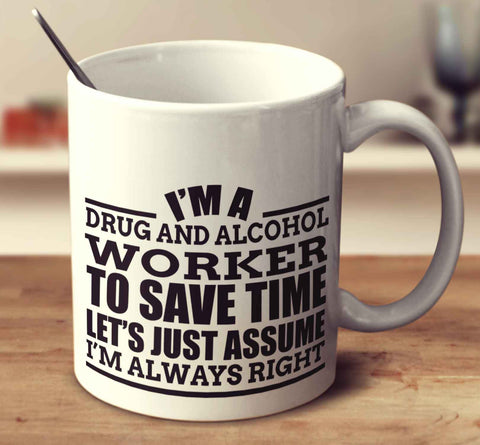 I'm A Drug And Alcohol Worker To Save Time Let's Just Assume I'm Always Right