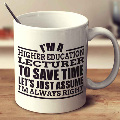 I'm A Higher Education Lecturer To Save Time Let's Just Assume I'm Always Right