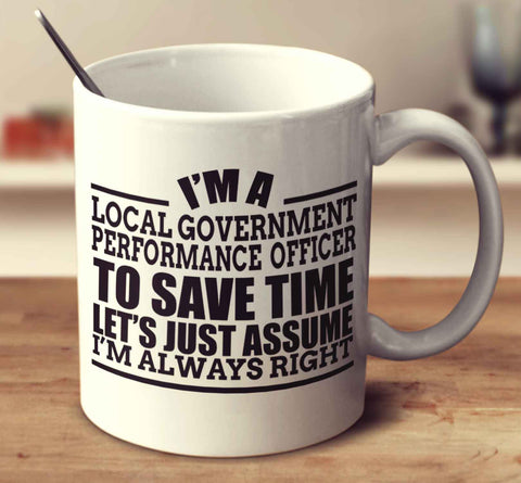 I'm A Local Government Performance Officer To Save Time Let's Just Assume I'm Always Right