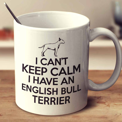 I Can't Keep Calm I Have An English Bull Terrier