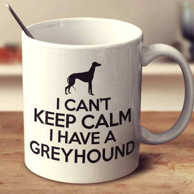 I Can't Keep Calm I Have A Greyhound