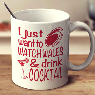 I Just Want To Watch Wales And Drink Cocktail
