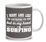 I Might Look Like I'm Listening To You, But In My Head I'm Surfing
