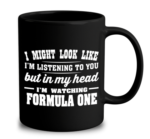 I Might Look Like I'm Listening To You, But In My Head I'm Watching Formula One