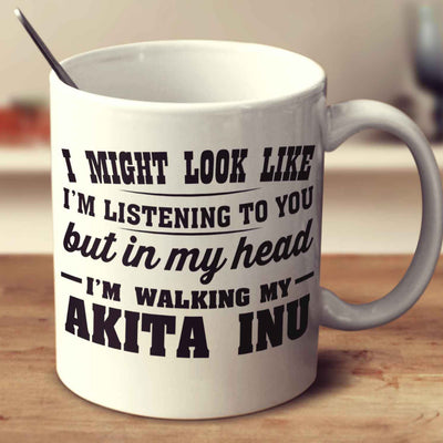 I Might Look Like I'm Listening To You, But In My Head I'm Walking My Akita Inu