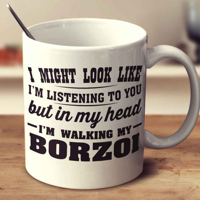 I Might Look Like I'm Listening To You, But In My Head I'm Walking My Borzoi
