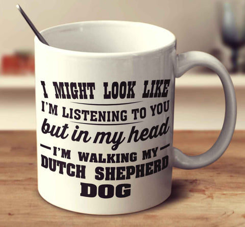 I Might Look Like I'm Listening To You, But In My Head I'm Walking My Dutch Shepherd Dog