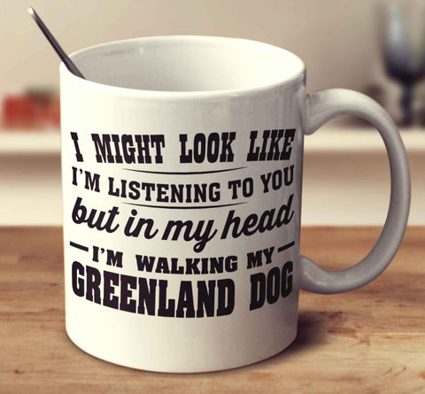 I Might Look Like I'm Listening To You, But In My Head I'm Walking My Greenland Dog