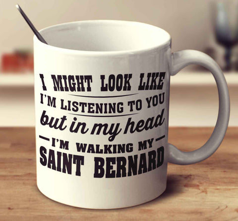 I Might Look Like I'm Listening To You, But In My Head I'm Walking My Saint Bernard