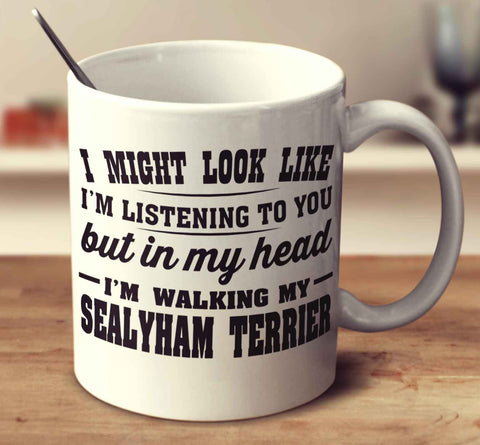 I Might Look Like I'm Listening To You, But In My Head I'm Walking My Sealyham Terrier