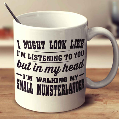 I Might Look Like I'm Listening To You, But In My Head I'm Walking My Small Munsterlander