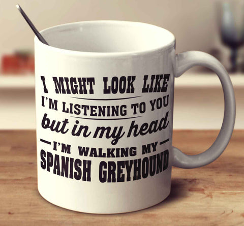 I Might Look Like I'm Listening To You, But In My Head I'm Walking My Spanish Greyhound