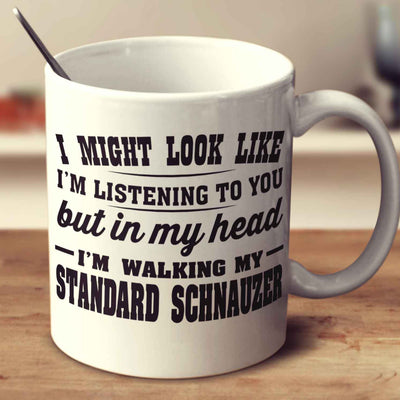 I Might Look Like I'm Listening To You, But In My Head I'm Walking My Standard Schnauzer