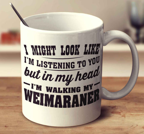 I Might Look Like I'm Listening To You, But In My Head I'm Walking My Weimaraner
