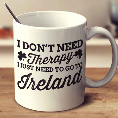 I Don't Need Therapy, I Just Need To Go To Ireland