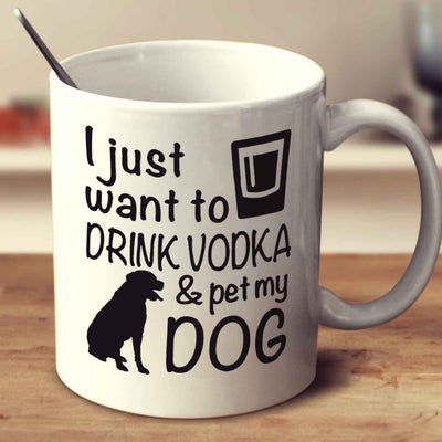 I Just Want To Drink Vodka And Pet My Dog