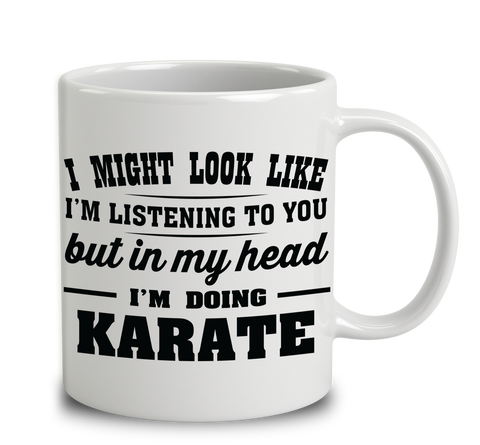 I Might Look Like I'm Listening To You, But In My Head I'm Doing Karate