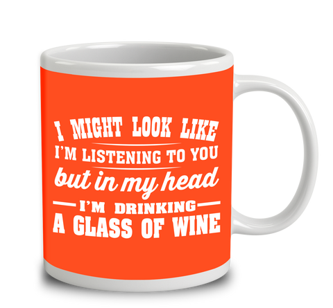 I Might Look Like I'm Listening To You, But In My Head I'm Drinking A Glass Of Wine