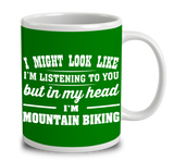 I Might Look Like I'm Listening To You, But In My Head I'm Mountain Biking