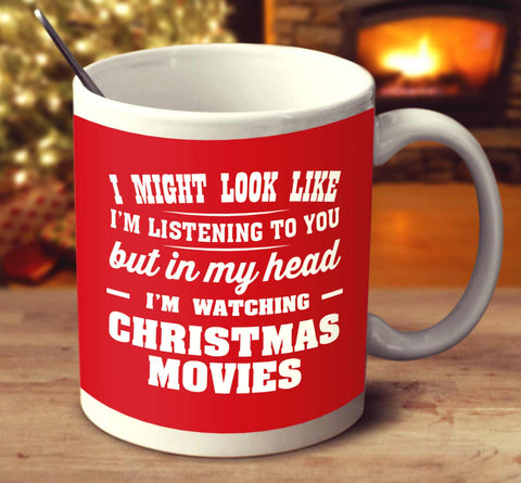 I Might Look Like I'm Listening To You But In My Head I'm Watching Christmas Movies