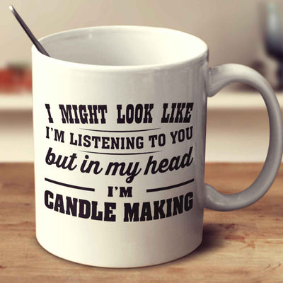 I Might Look Like I'm Listening To You, But In My Head I'm Candle Making