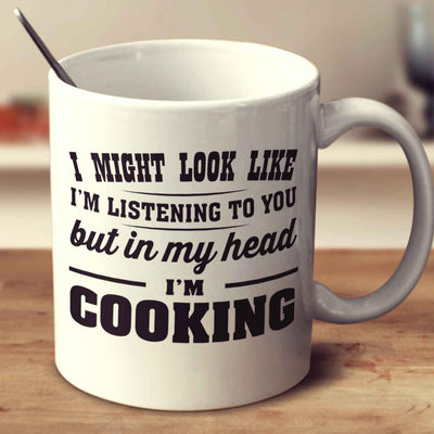 I Might Look Like I'm Listening To You, But In My Head I'm Cooking
