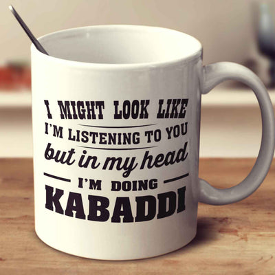 I Might Look Like I'm Listening To You, But In My Head I'm Doing Kabaddi