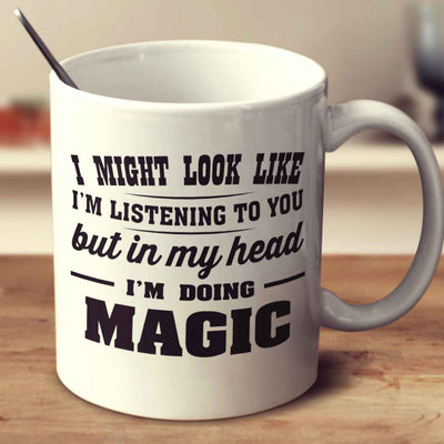 I Might Look Like I'm Listening To You, But In My Head I'm Doing Magic