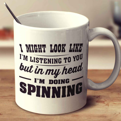 I Might Look Like I'm Listening To You, But In My Head I'm Doing Spinning