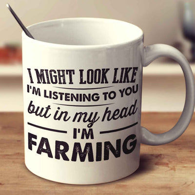 I Might Look Like I'm Listening To You, But In My Head I'm Farming