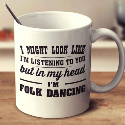 I Might Look Like I'm Listening To You, But In My Head I'm Folk Dancing