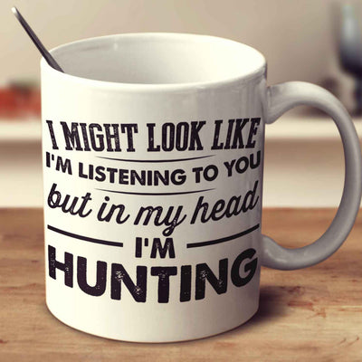 I Might Look Like I'm Listening To You, But In My Head I'm Hunting