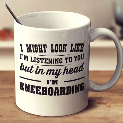 I Might Look Like I'm Listening To You, But In My Head I'm Kneeboarding