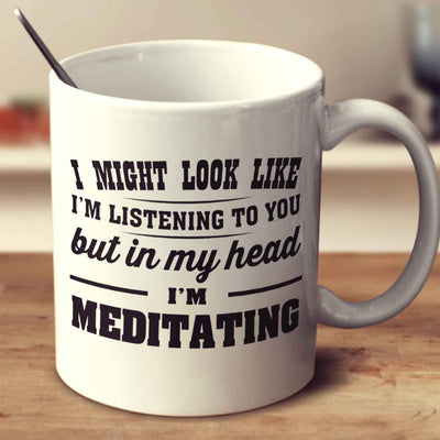 I Might Look Like I'm Listening To You, But In My Head I'm Meditating