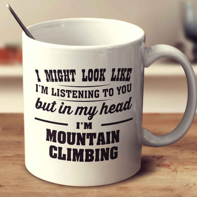 I Might Look Like I'm Listening To You, But In My Head I'm Mountain Climbing