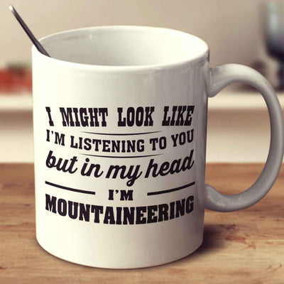 I Might Look Like I'm Listening To You, But In My Head I'm Mountaineering