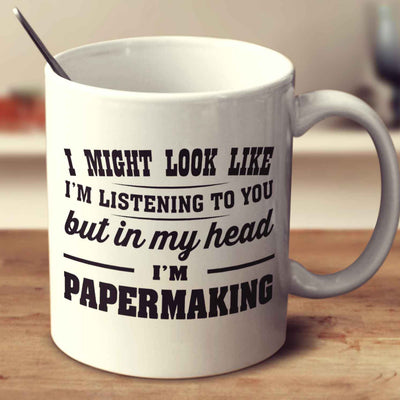 I Might Look Like I'm Listening To You, But In My Head I'm Papermaking