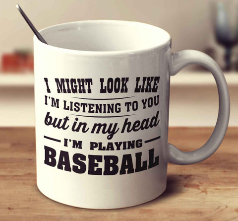 I Might Look Like I'm Listening To You, But In My Head I'm Playing Baseball