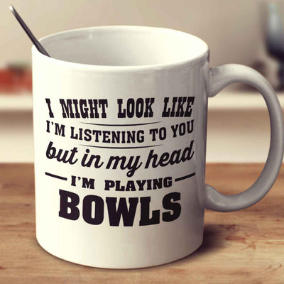 I Might Look Like I'm Listening To You, But In My Head I'm Playing Bowls
