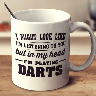 I Might Look Like I'm Listening To You, But In My Head I'm Playing Darts