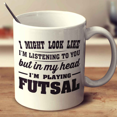 I Might Look Like I'm Listening To You, But In My Head I'm Playing Futsal