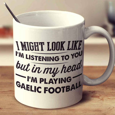 I Might Look Like I'm Listening To You, But In My Head I'm Playing Gaelic Football