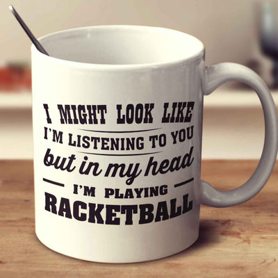 I Might Look Like I'm Listening To You, But In My Head I'm Playing Racketball